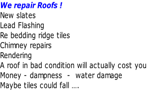 We repair Roofs !  New slates  Lead Flashing     Re bedding ridge tiles    Chimney repairs  Rendering  A roof in bad condition will actually cost you  Money - dampness  -  water damage  Maybe tiles could fall ….