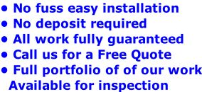 • No fuss easy installation • No deposit required  • All work fully guaranteed • Call us for a Free Quote  • Full portfolio of of our work   Available for inspection